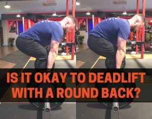 IS IT OKAY TO DEADLIFT WITH A ROUND BACK