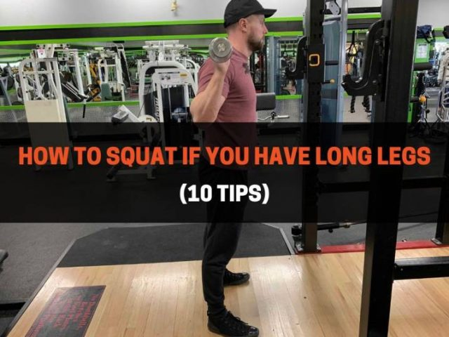 How To Squat If You Have Long Legs (10 Tips)