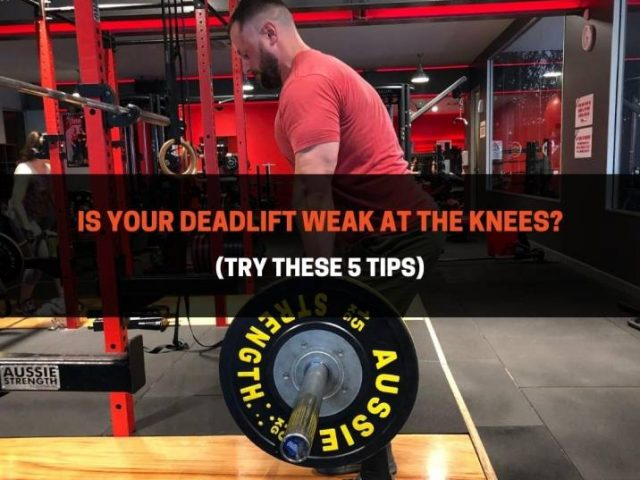 Is Your Deadlift Weak At The Knees? (Try These 5 Tips)