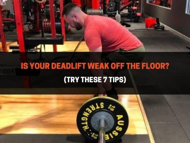Is Your Deadlift Weak Off The Floor? (Try These 7 Tips)