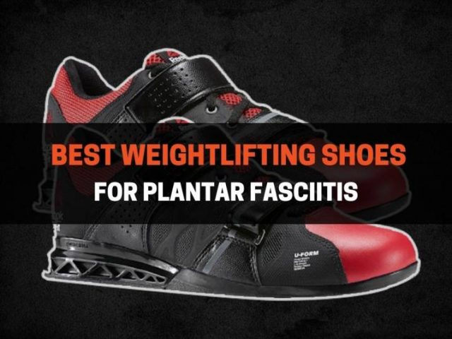 Best Weightlifting Shoes For Plantar Fasciitis (2021)