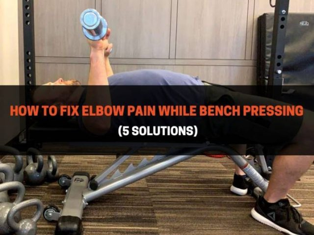 How To Fix Elbow Pain While Bench Pressing (5 Solutions)