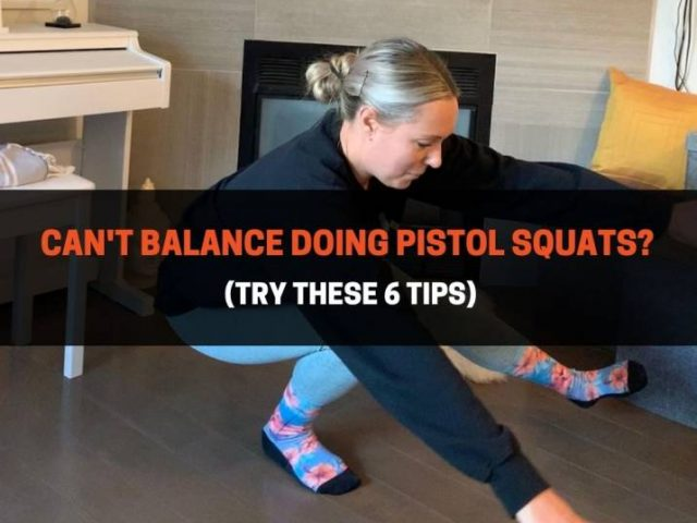 Can't Balance Doing Pistol Squats? (Try These 6 Tips)