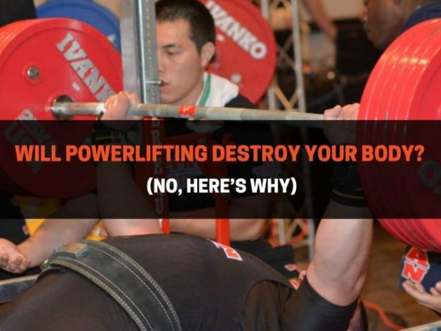 Will Powerlifting Destroy Your Body? (No, Here's Why)