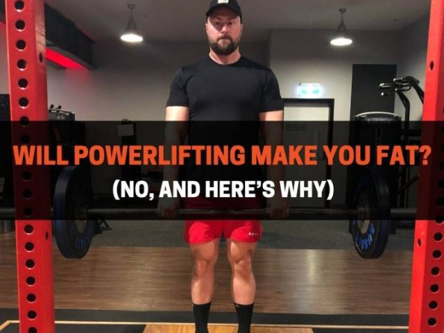 Will Powerlifting Make You Fat? (No, Here's Why)