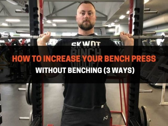 How To Increase Your Bench Press Without Benching (3 Ways)