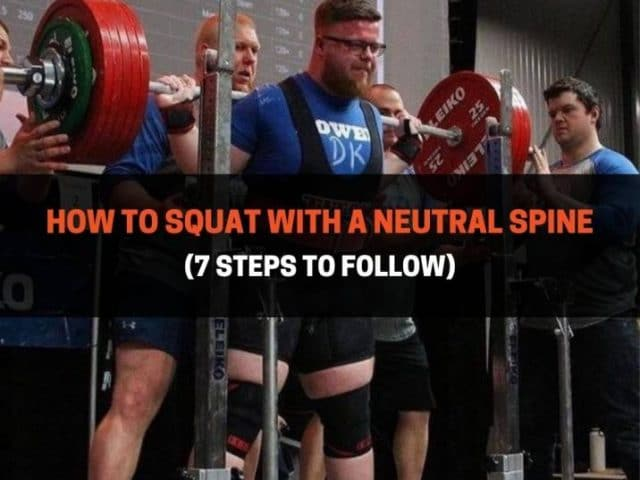 How To Squat With A Neutral Spine (7 Steps To Follow)
