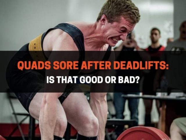 Quads Sore After Deadlifts: Is That Good Or Bad?