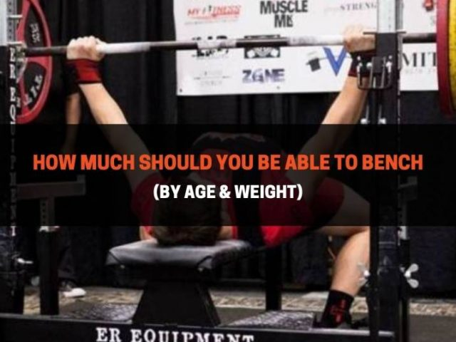 How Much Should You Be Able To Bench (By Age & Weight)