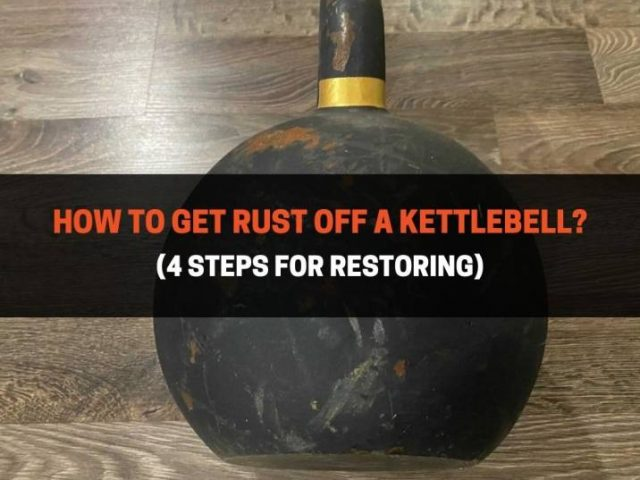 How To Get Rust Off A Kettlebell? (4 Steps For Restoring)