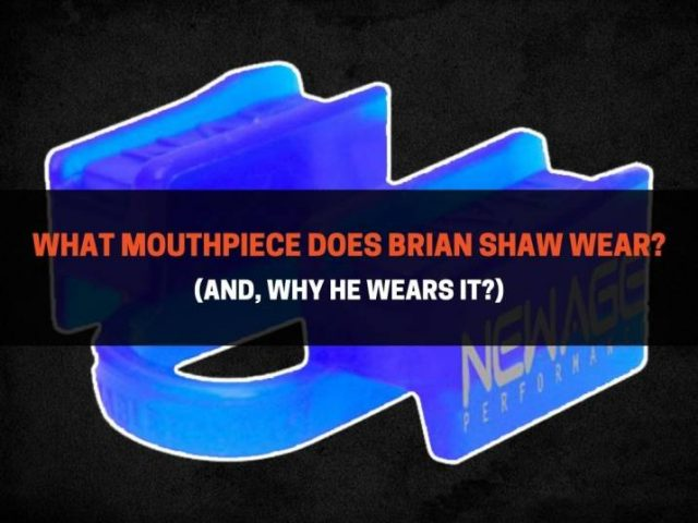 What Mouthpiece Does Brian Shaw Wear? (And, Why He Wears It?)