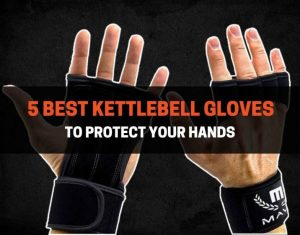5 Best Kettlebell Gloves To Protect Your Hands