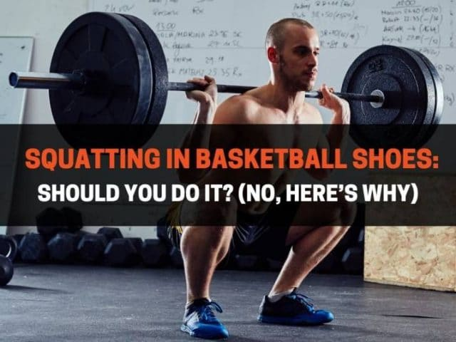 Squatting in Basketball Shoes: Should You Do It? (No, Here's Why)