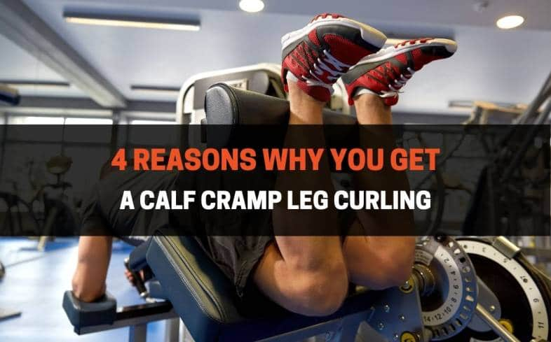 the 4 reasons why calves cramp in the leg curl