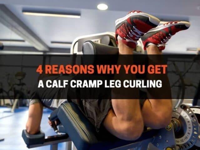 4 Reasons Why You Get A Calf Cramp Leg Curling