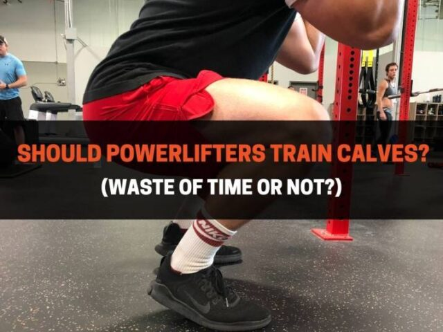 Should Powerlifters Train Calves? (A Waste Of Time Or Not?)