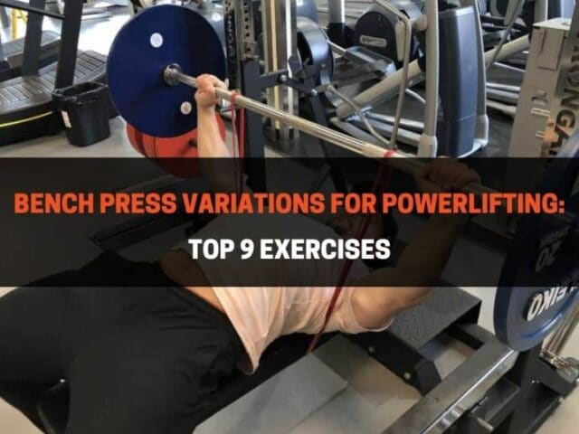Bench Press Variations For Powerlifting: Top 9 Exercises