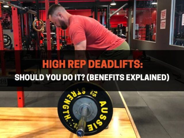 High Rep Deadlifts: Should You Do It? (Benefits Explained)