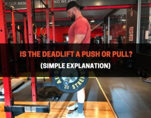 Is The Deadlift A Push or Pull