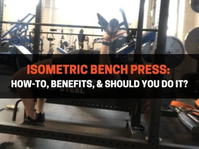 Isometric Bench Press: How-To, Benefits, & Should You Do It?