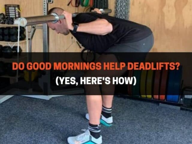 Do Good Mornings Help Deadlifts? (Yes, Here's How)