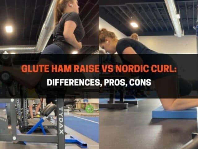 Glute Ham Raise vs Nordic Curl: Differences, Pros, Cons