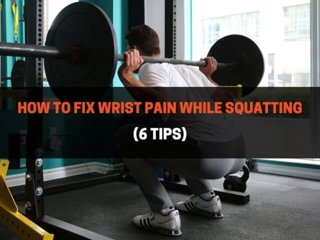 How to Fix Wrist Pain While Squatting (6 Tips)