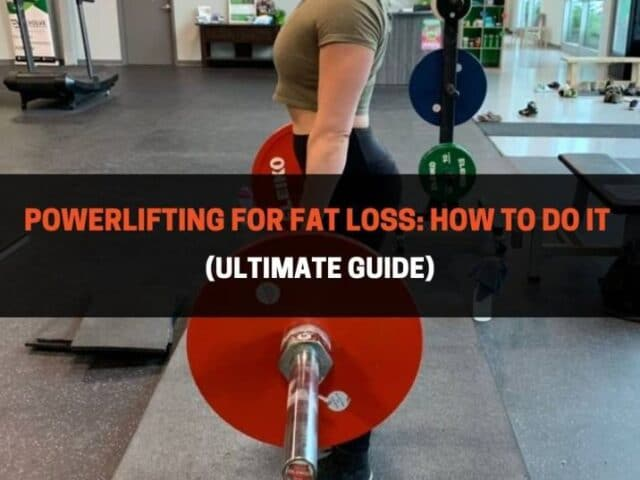 Powerlifting For Fat Loss: How To Do It (Ultimate Guide)